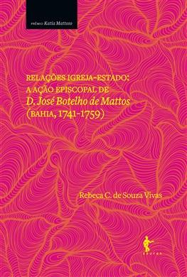 Relações Igreja-Estado: a ação episcopal de D. José Botelho de Mattos (Bahia, 1741-1759)