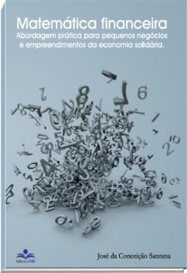 Matemática Financeira: abordagem prática para pequenos negócios e empreendimentos da economia solidária