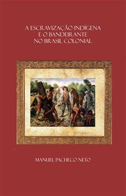 A ESCRAVIZAÇÃO INDÍGENA E O BANDEIRANTE NO BRASIL COLONIAL: CONFLITOS, APRESAMENTOS E MITOS