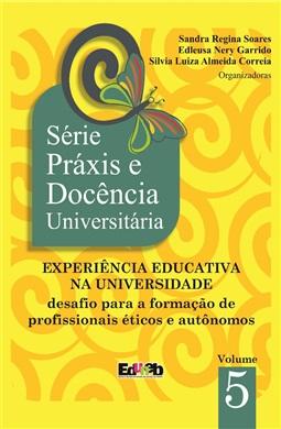 EXPERIÊNCIA EDUCATIVA NA UNIVERSIDADE: desafio para a formação de profissionais éticos e autônomos. Série Práxis e Docência Universitária 5
