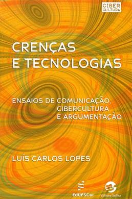 Crenças e tecnologias: ensaios de comunicação, cibercultura e argumentação