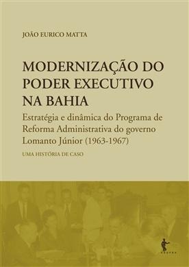 Modernização do poder executivo na Bahia: estratégia e dinâmica do Programa de Reforma Administrativa do governo Lomanto Júnior (1963 – 1967)