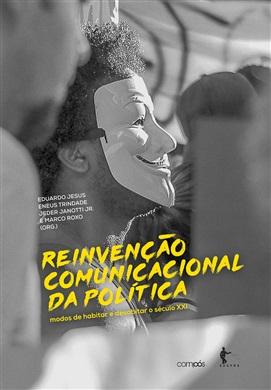 Reinvenção comunicacional da política: modos de habitar e desabitar o século XXI