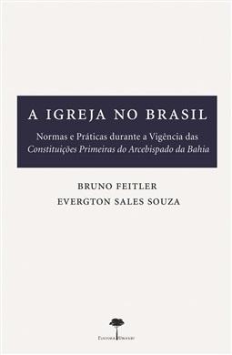 Igreja no Brasil, A: Normas e Práticas Durante a Vigência das Constituições Primeiras do Arcebispado da Bahia