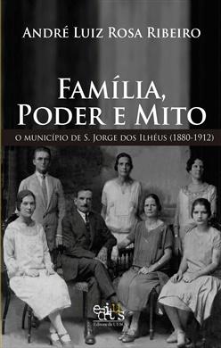 Família, poder e mito: o município de S. Jorge dos Ilhéus (1880-1912) - (reimpressão)