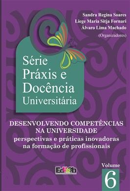DESENVOLVENDO COMPETÊNCIAS NA UNIVERSIDADE: perspectivas e práticas inovadoras na formação de profissionais. Série Práxis e Docência Universitária 6