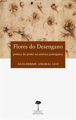 Flores do Desengano: Poética do Poder na América Portuguesa (Séculos XVI-XVIII)