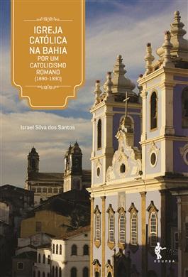 Igreja Católica na Bahia: por um catolicismo romano (1890-1930)