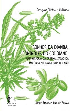 Sonhos da diamba, controles do cotidiano: Uma história da criminalização da maconha no Brasil Republicano