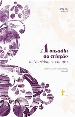 A ousadia da criação: universidade e cultura (Coleção UFBA 70 anos)