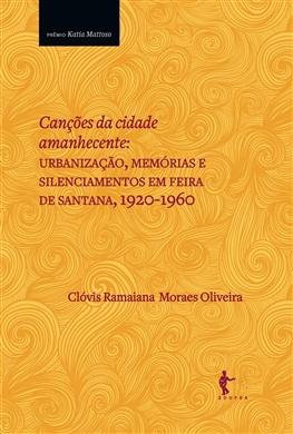 Canções da cidade amanhecente: urbanização, memórias e silenciamentos em Feira de Santana, 1920-1960