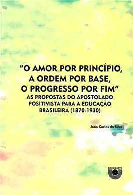 """""""O amor por princípio, a ordem por base, o progresso por fim"""": as propostas do apostolado positivista para a educação brasileira"""