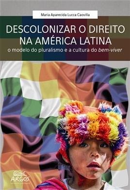 Descolonizar o Direito na América Latina: o modelo do pluralismo e a cultura do bem-viver