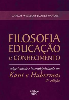 FILOSOFIA, EDUCAÇÃO E CONHECIMENTO: subjetividade e intersubjetividade em Kant e Habermas - 2.ed.