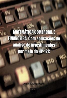 Matemática Comercial e Financeira: com aplicações de análise de investimentos por meio da HP-12C
