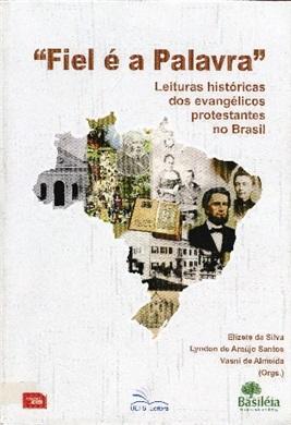 FIEL É A PALAVRA  Leituras históricas dos evangélicos protestantes no Brasil