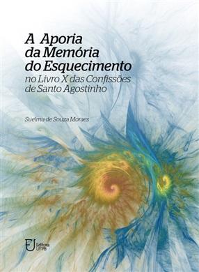 A APORIA DA MEMÓRIA DO ESQUECIMENTO No Livro X das Confissões de Santo Agostinho