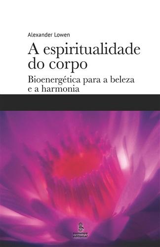 A espiritualidade do corpo: Bioenergética para a beleza e a harmonia