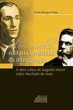 A flor amarela, solitária e mórbida da introspecção: a obra crítica de Augusto Meyer sobre Machado de Assis