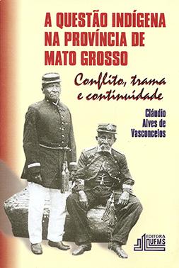A Questão Indígena na Província de Mato Grosso: Conflito, Trama e Continuidade