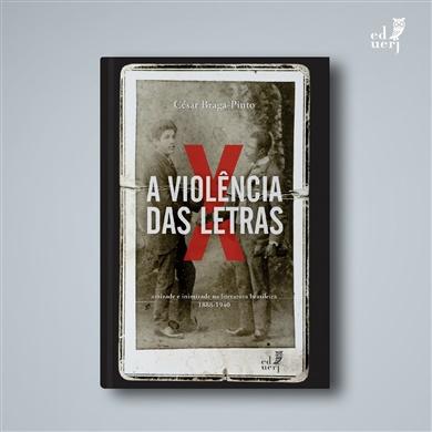 A violência das letras – Amizade e inimizade na literatura brasileira (1888-1940)