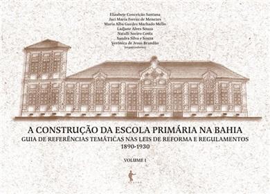 A construção da escola primária na Bahia: guia de referências temáticas nas leis de reforma e regulamentos (1890-1930) - Volume 1 (Coleção Memória da Educação na Bahia)