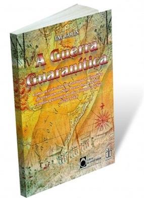 A Guerra Guaranítica: Como os exércitos de Portugal e Espanha destruíram os Sete Povos dos jesuiítas e índios guaranis no Rio Grande do Sul (1750-1761)