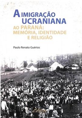 A Imigração Ucraniana ao Paraná: Memória, identidade e religião