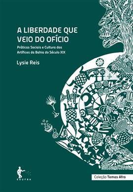 A liberdade que vem do ofício: práticas sociais e cultura dos artífices na Bahia do século XIX (Coleção Temas Afro)
