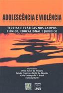 ADOLESCÊNCIA E VIOLÊNCIA - TEORIAS E PRÁTICAS NOS CAMPOS CLÍNICO, EDUCACIONAL E JURÍDICO