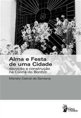 Alma e festa de uma cidade: devoção e construção da colina do Bonfim (Coleção Bahia de Todos)
