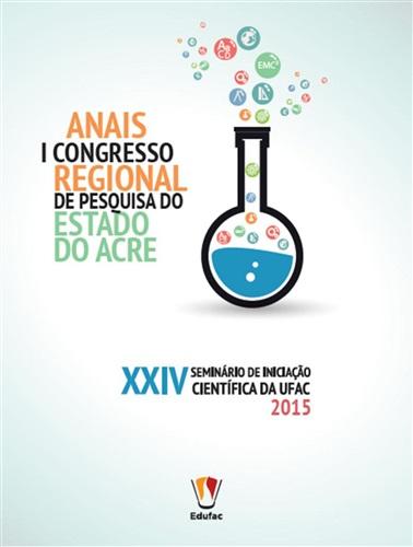 Anais do I Congresso Regional de Pesquisa do Estado do Acre e XXIV Seminário de Iniciação Científica