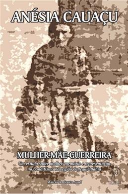 Anésia Cauaçu: mulher-mãe-guerreira - Um estudo sobre mulher, memória e representação no banditismo na região de Jequié-Bahia