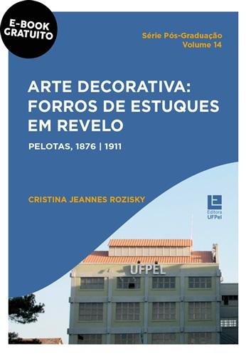 Arte decorativa: forros de estuques em relevo Pelotas, 1876-1911 (e-book)