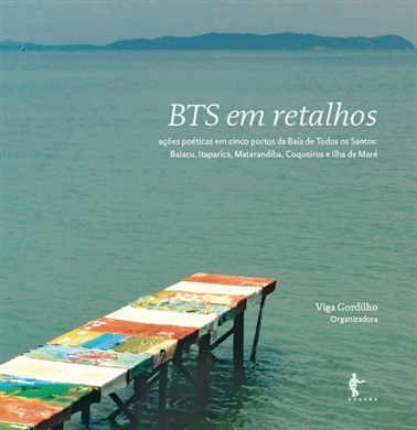 BTS em retalhos - ações poéticas em cinco portos da Baía de Todos os Santos: Baiacu, Itaparica, Matarandiba, Coqueiros e Ilha de Maré