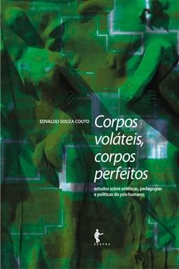 Corpos voláteis, corpos perfeitos: estudos sobre estéticas, pedagogias e políticas do pós-humano