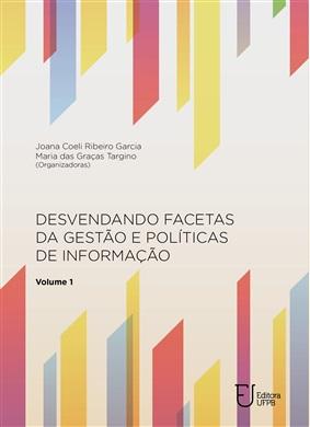 DESVENDANDO FACETAS DA GESTÃO E POLÍTICAS DE INFORMAÇÃO - Volume I