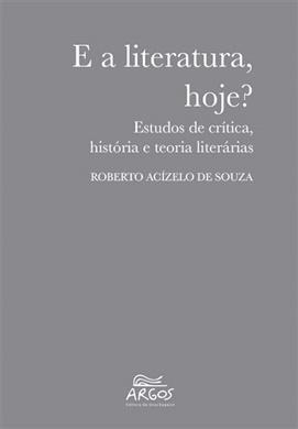 E a literatura, hoje? Estudos de crítica, história e teoria literárias
