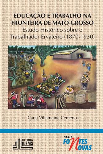 Educação e Trabalho na Fronteira de Mato Grosso: Estudo Histórico Sobre o Trabalhador Ervateiro (1870-1930)