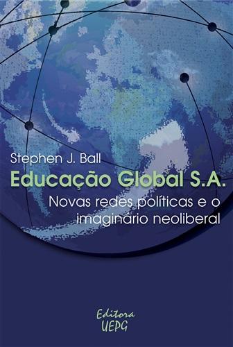 EDUCAÇÃO GLOBAL S.A.: novas redes políticas e o imaginário neoliberal - 1ª Reimpressão