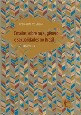 Ensaios sobre raça, gênero e sexualidades no Brasil (Séculos XVIII - XX)