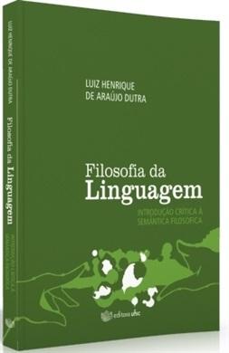 FILOSOFIA DA LINGUAGEM: INTRODUÇÃO CRÍTICA À SEMÂNTICA FILOSÓFICA (edição esgotada)