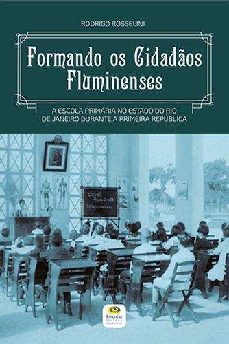 Formando os cidadãos fluminenses: a escola primária no Estado do Rio de Janeiro durante a Primeira República.