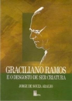 Graciliano Ramos e o Desgosto de ser Criatura