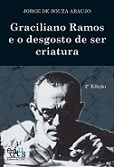 Graciliano Ramos e o desgosto de ser criatura (2ª edição)