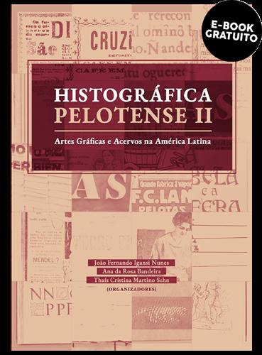 Histográfica Pelotense II: Artes gráficas e acervos na América Latina (e-book)