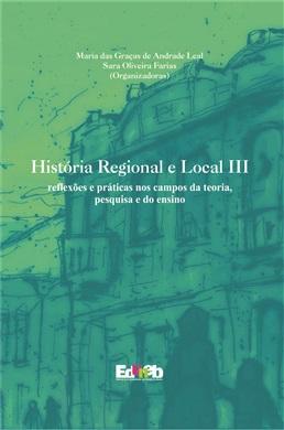 História Regional e Local III reflexões e práticas nos campos da teoria, pesquisa e do ensino