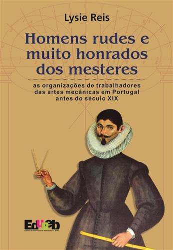 Homens rudes e muito honrados dos mesteres: as organizações de trabalhadores das artes mecânicas em Portugal antes do século XIX
