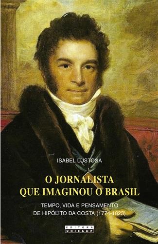 Jornalista Que Imaginou O Brasil, O: Tempo, Vida E Pensamento De Hipólito Da Costa (1774 - 1823)
