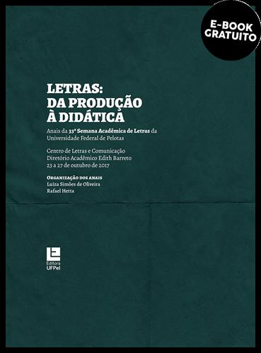 Letras: Da produção à didática (Anais da 33ª Semana Acadêmica de Letras da Universidade Federal de Pelotas) (e-book)